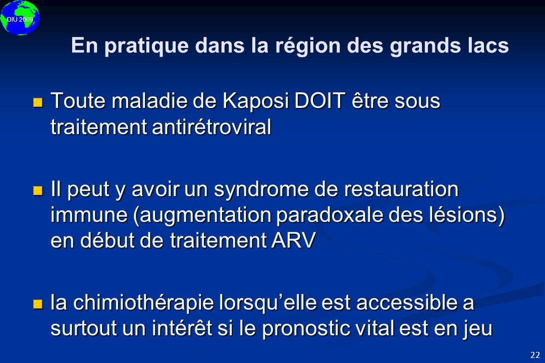 DIU 2009 22 En pratique dans la région des grands lacs Toute maladie de Kaposi DOIT être sous traitement antirétroviral Toute maladie de Kaposi DOIT ê