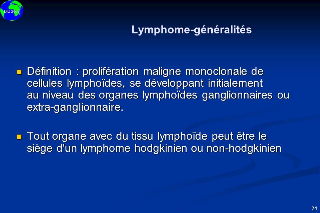 DIU 2009 24 Lymphome-généralités Définition : prolifération maligne monoclonale de cellules lymphoïdes, se développant initialement au niveau des orga