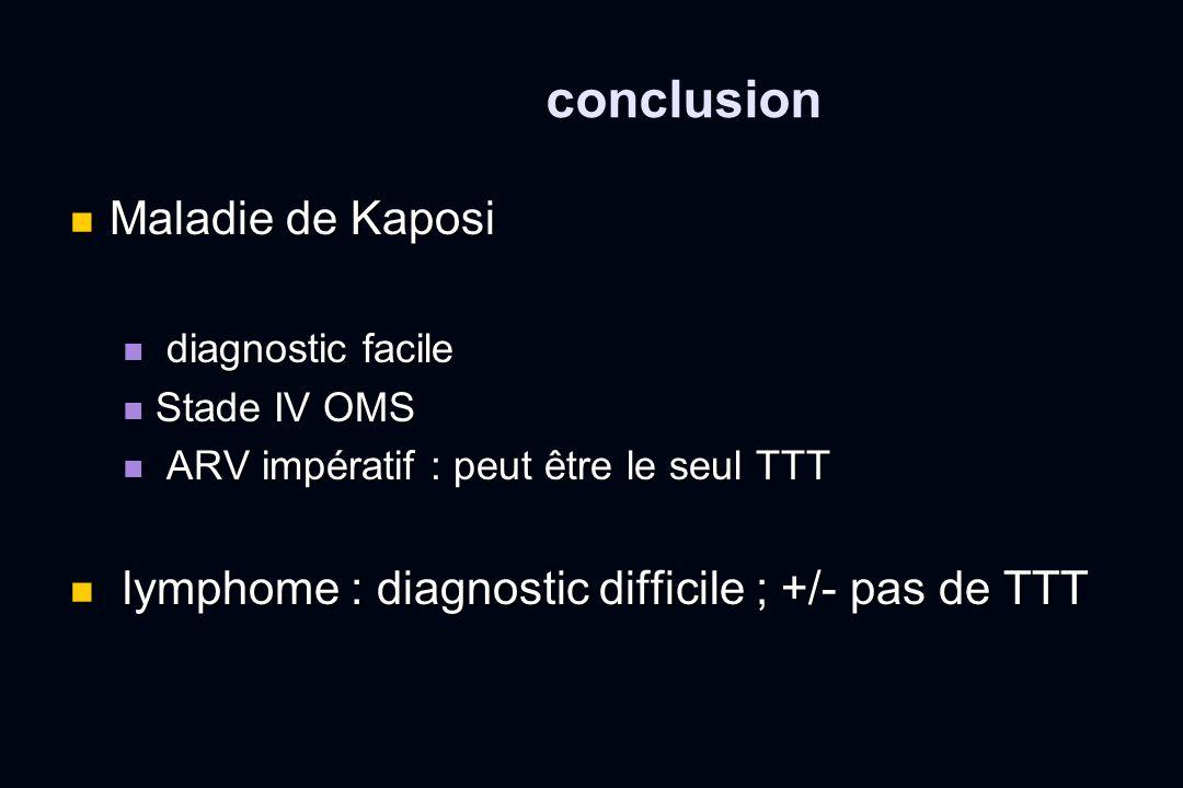 conclusion Maladie de Kaposi Maladie de Kaposi diagnostic facile diagnostic facile Stade IV OMS Stade IV OMS ARV impératif : peut être le seul TTT ARV