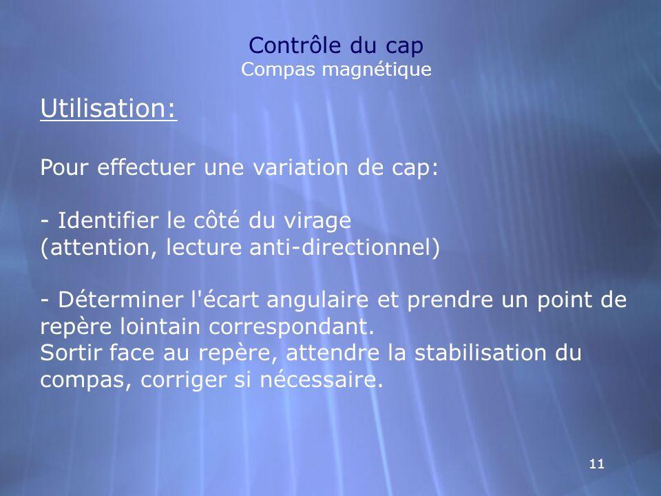 11 Contrôle du cap Compas magnétique Utilisation: Pour effectuer une variation de cap: - Identifier le côté du virage (attention, lecture anti-directi