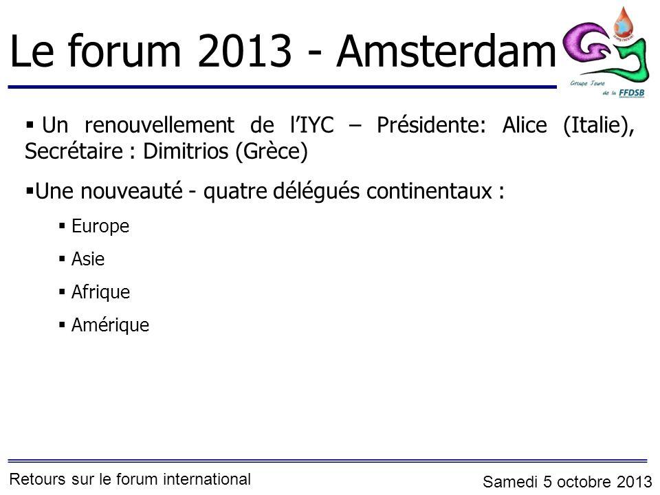 Le forum 2013 - Amsterdam Un renouvellement de lIYC – Présidente: Alice (Italie), Secrétaire : Dimitrios (Grèce) Une nouveauté - quatre délégués continentaux : Europe Asie Afrique Amérique Retours sur le forum international Samedi 5 octobre 2013