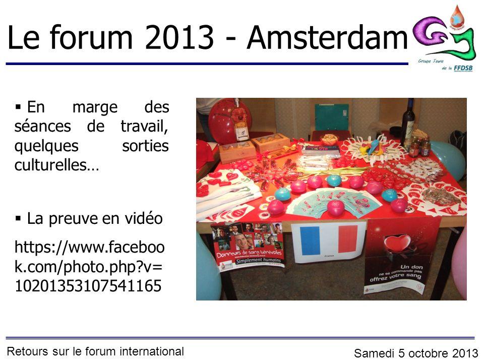 Le forum 2013 - Amsterdam En marge des séances de travail, quelques sorties culturelles… La preuve en vidéo https://www.faceboo k.com/photo.php?v= 10201353107541165 Retours sur le forum international Samedi 5 octobre 2013