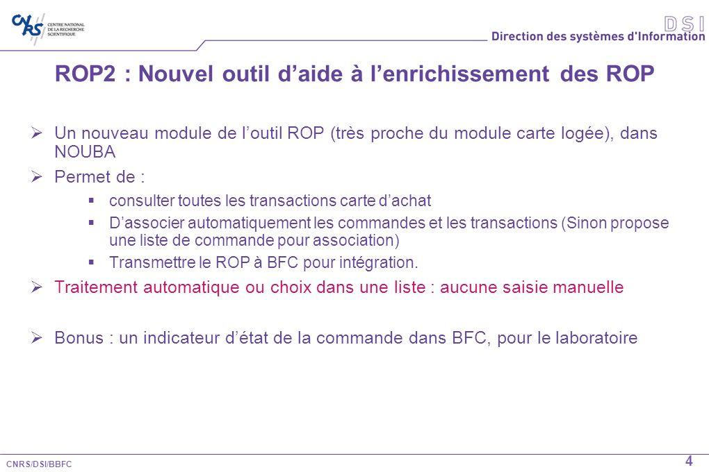 CNRS/DSI/BBFC 5 ROP2 : Nouvel outil daide à lenrichissement des ROP Associer automatiquement les commandes et les transactions Critères de recherche : code division, n° de carte, date de fin de validité, montant TTC, date de la commande (avec date dachat), SIRET Enrichissement automatique du ROP (TVA et n° de commande) Nécessité dune commande Xlab bien renseignée Ce nouvel outil sintègre dans le portail Nouba et sera accessible aux : Gestionnaires de délégation en charge du traitement des ROP Gestionnaires de laboratoire (qui ont déjà accès à RECA et PUMA dans ce portail).