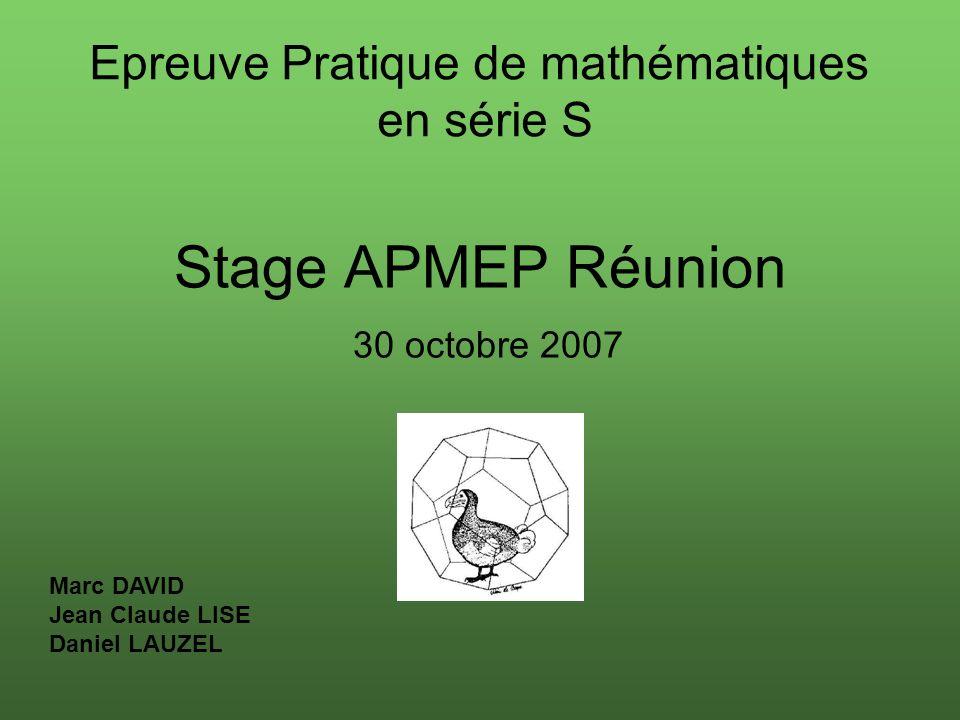 Stage APMEP Réunion 30 octobre 2007 Epreuve Pratique de mathématiques en série S Marc DAVID Jean Claude LISE Daniel LAUZEL