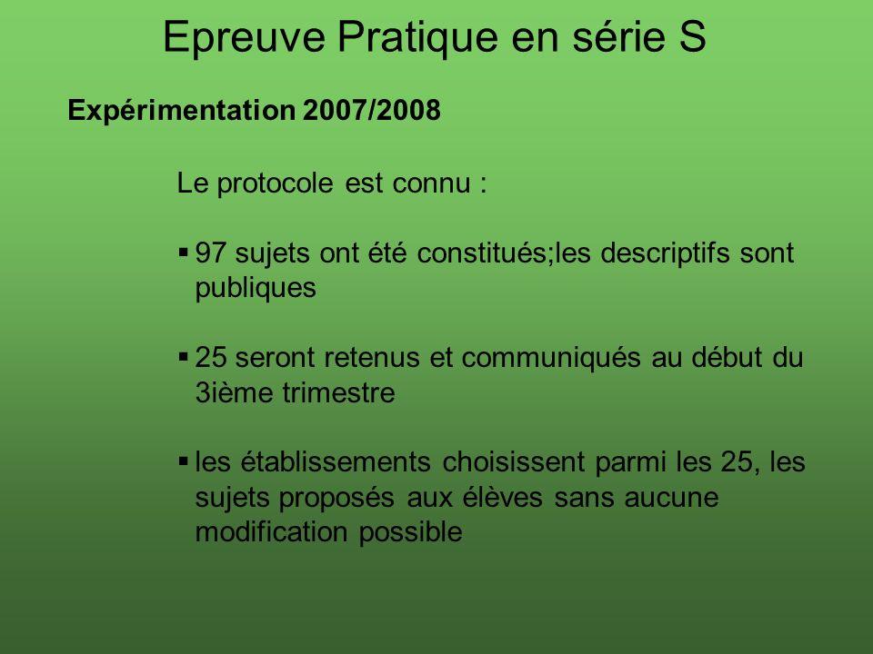 Epreuve Pratique en série S Expérimentation 2007/2008 Le protocole est connu : 97 sujets ont été constitués;les descriptifs sont publiques 25 seront retenus et communiqués au début du 3ième trimestre les établissements choisissent parmi les 25, les sujets proposés aux élèves sans aucune modification possible