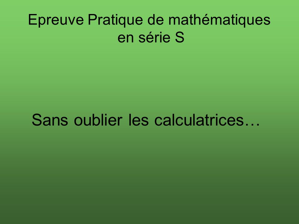 Sans oublier les calculatrices… Epreuve Pratique de mathématiques en série S