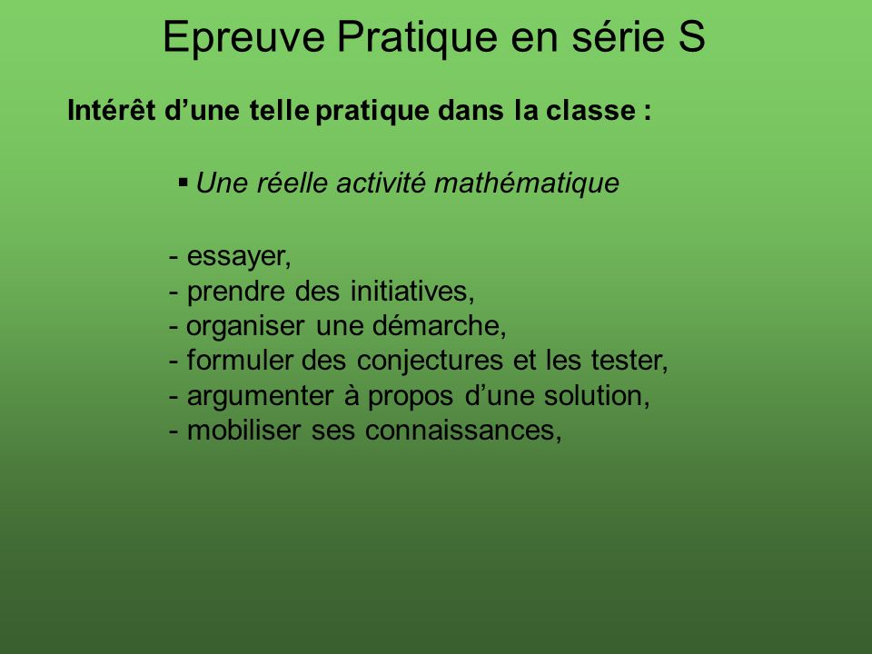 Epreuve Pratique en série S Intérêt dune telle pratique dans la classe : Une réelle activité mathématique -essayer, -prendre des initiatives, - organiser une démarche, -formuler des conjectures et les tester, -argumenter à propos dune solution, -mobiliser ses connaissances,