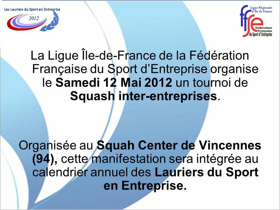 La Ligue Île-de-France de la Fédération Française du Sport dEntreprise organise le Samedi 12 Mai 2012 un tournoi de Squash inter-entreprises. Organisé