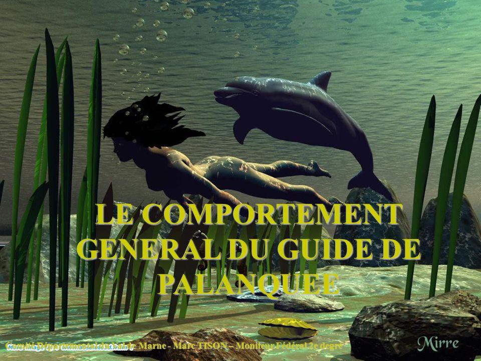 LE COMPORTEMENT GENERAL DU GUIDE DE PALANQUEE Comité Départemental du Val de Marne - Marc TISON – Moniteur Fédéral 2e degré