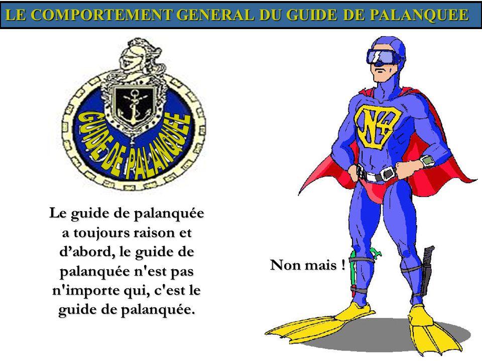 LE COMPORTEMENT GENERAL DU GUIDE DE PALANQUEE Le guide de palanquée a toujours raison et dabord, le guide de palanquée n'est pas n'importe qui, c'est