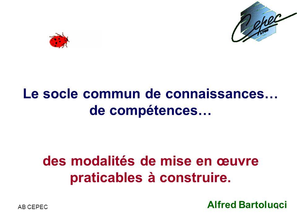 AB CEPEC11 Le socle commun de connaissances… de compétences… des modalités de mise en œuvre praticables à construire. Alfred Bartolucci