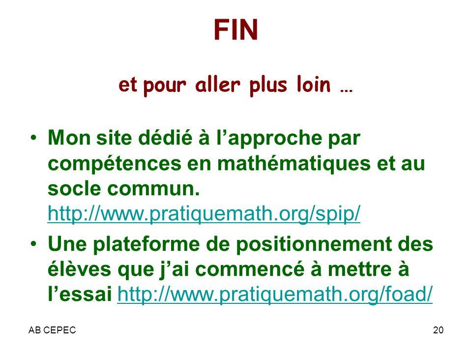 AB CEPEC20 FIN et pour aller plus loin … Mon site dédié à lapproche par compétences en mathématiques et au socle commun. http://www.pratiquemath.org/s