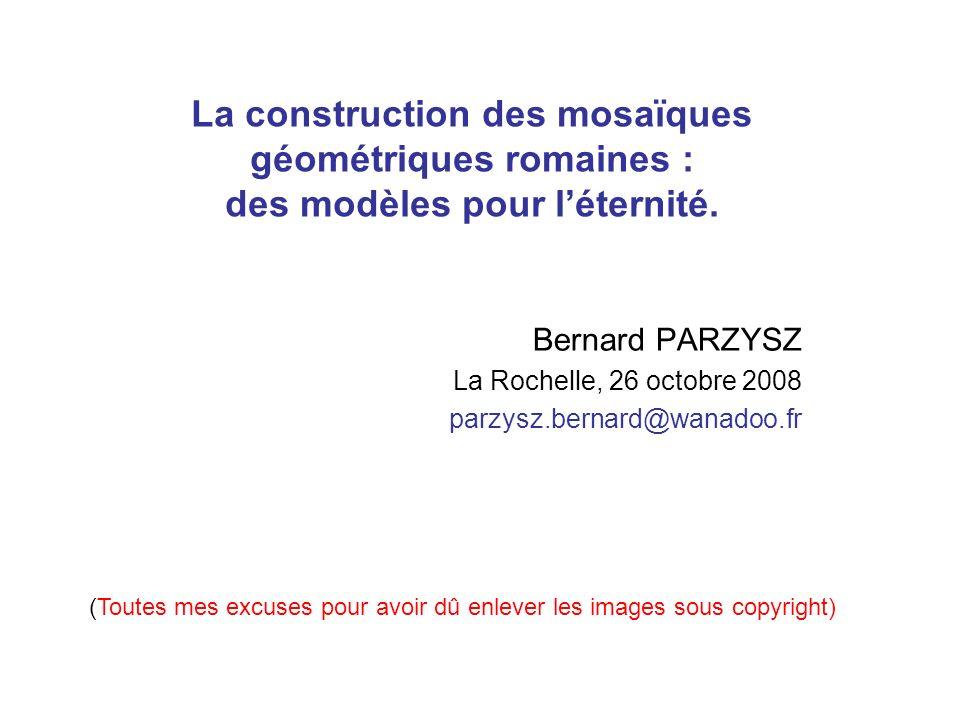 La construction des mosaïques géométriques romaines : des modèles pour léternité. Bernard PARZYSZ La Rochelle, 26 octobre 2008 parzysz.bernard@wanadoo
