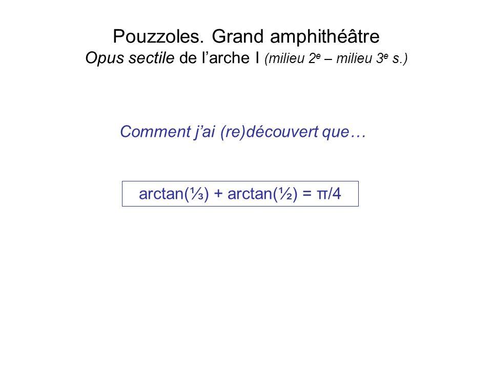 Pouzzoles. Grand amphithéâtre Opus sectile de larche I (milieu 2 e – milieu 3 e s.) arctan() + arctan(½) = π/4 Comment jai (re)découvert que…