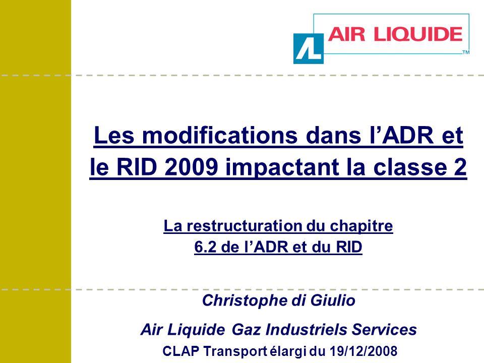 Les modifications dans lADR et le RID 2009 impactant la classe 2 La restructuration du chapitre 6.2 de lADR et du RID Christophe di Giulio Air Liquide Gaz Industriels Services CLAP Transport élargi du 19/12/2008
