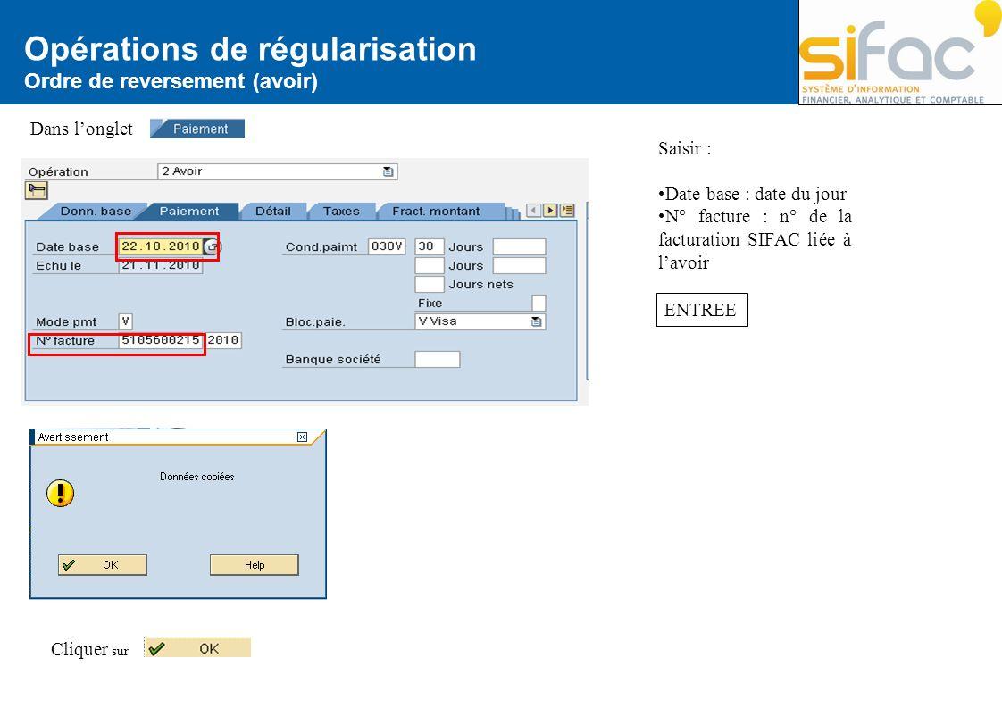 Opérations de régularisation Ordre de reversement (avoir) Saisir : Date base : date du jour N° facture : n° de la facturation SIFAC liée à lavoir Cliq