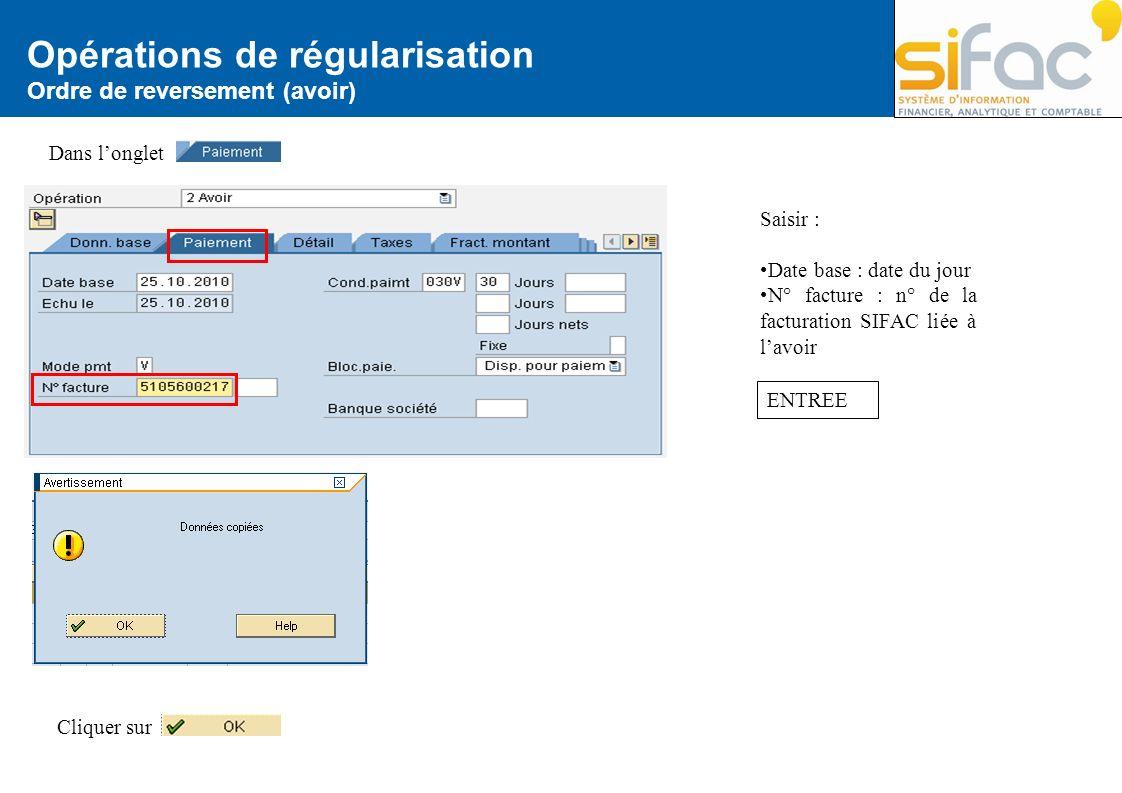 Opérations de régularisation Ordre de reversement (avoir) Dans longlet Saisir : Date base : date du jour N° facture : n° de la facturation SIFAC liée