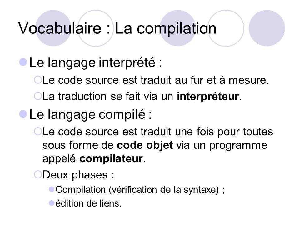 Vocabulaire : La compilation Le langage interprété : Le code source est traduit au fur et à mesure. La traduction se fait via un interpréteur. Le lang