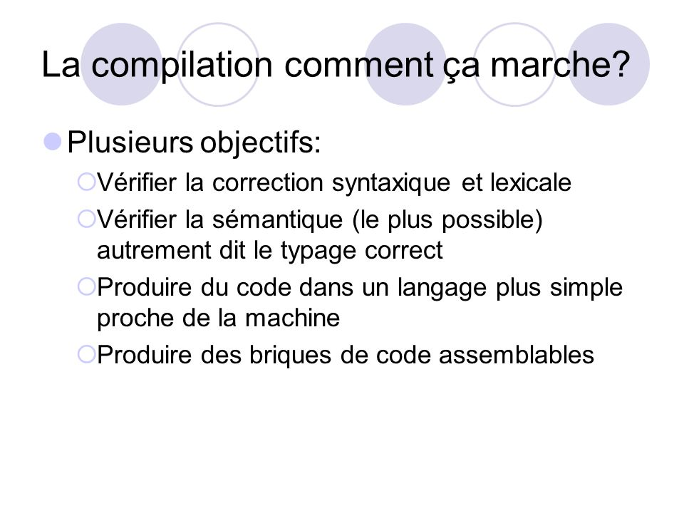 La compilation comment ça marche? Plusieurs objectifs: Vérifier la correction syntaxique et lexicale Vérifier la sémantique (le plus possible) autreme