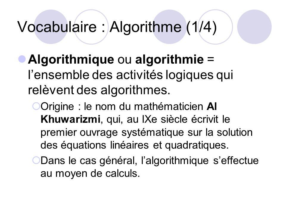 Vocabulaire : Algorithme (1/4) Algorithmique ou algorithmie = lensemble des activités logiques qui relèvent des algorithmes. Origine : le nom du mathé