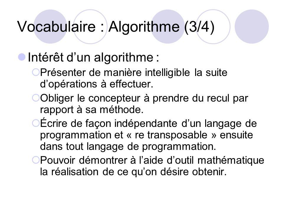 Vocabulaire : Algorithme (3/4) Intérêt dun algorithme : Présenter de manière intelligible la suite dopérations à effectuer. Obliger le concepteur à pr