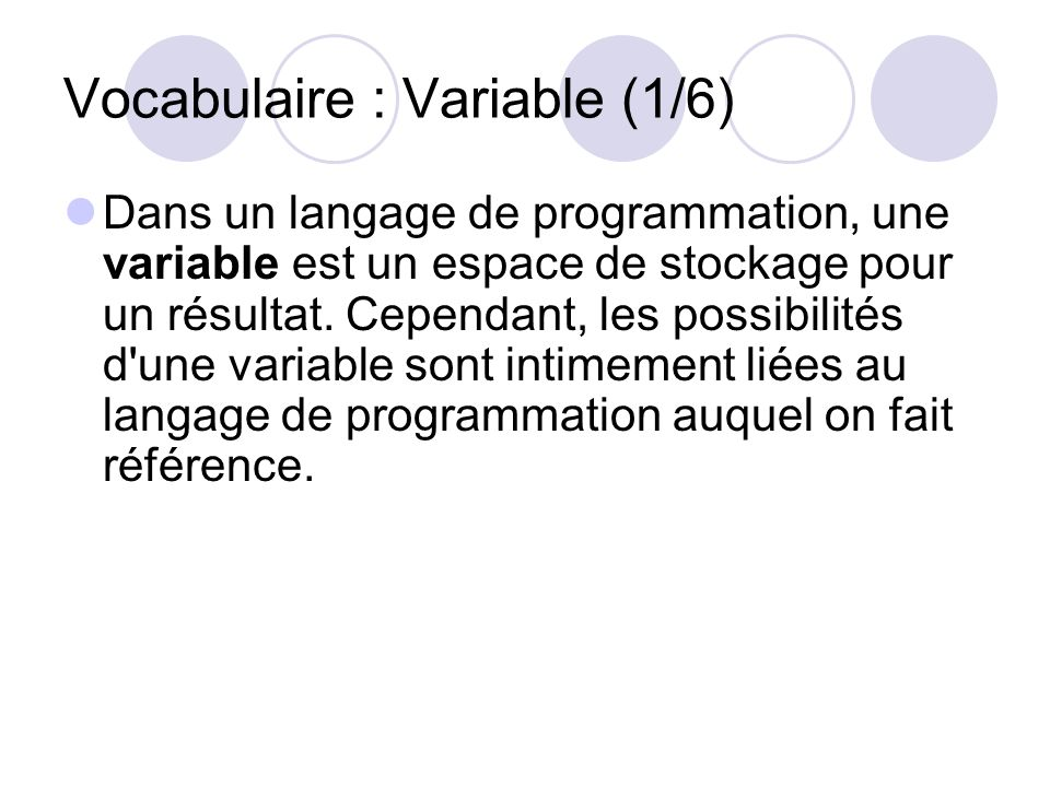 Vocabulaire : Variable (1/6) Dans un langage de programmation, une variable est un espace de stockage pour un résultat. Cependant, les possibilités d'