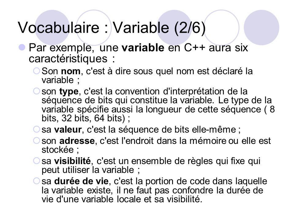 Vocabulaire : Variable (2/6) Par exemple, une variable en C++ aura six caractéristiques : Son nom, c'est à dire sous quel nom est déclaré la variable