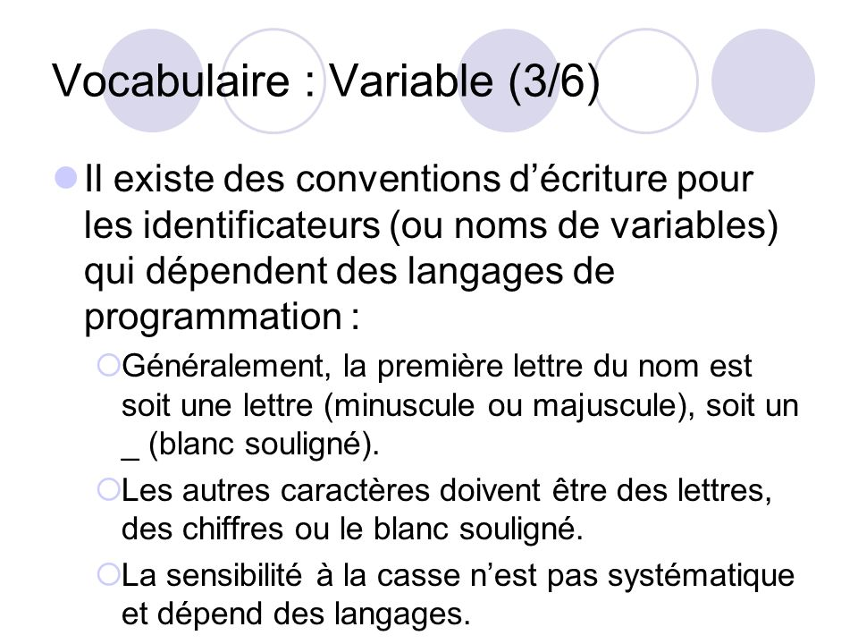 Vocabulaire : Variable (3/6) Il existe des conventions décriture pour les identificateurs (ou noms de variables) qui dépendent des langages de program