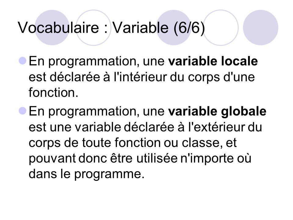Vocabulaire : Variable (6/6) En programmation, une variable locale est déclarée à l'intérieur du corps d'une fonction. En programmation, une variable