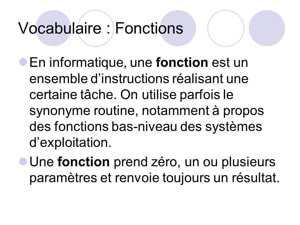 Vocabulaire : Fonctions En informatique, une fonction est un ensemble dinstructions réalisant une certaine tâche. On utilise parfois le synonyme routi