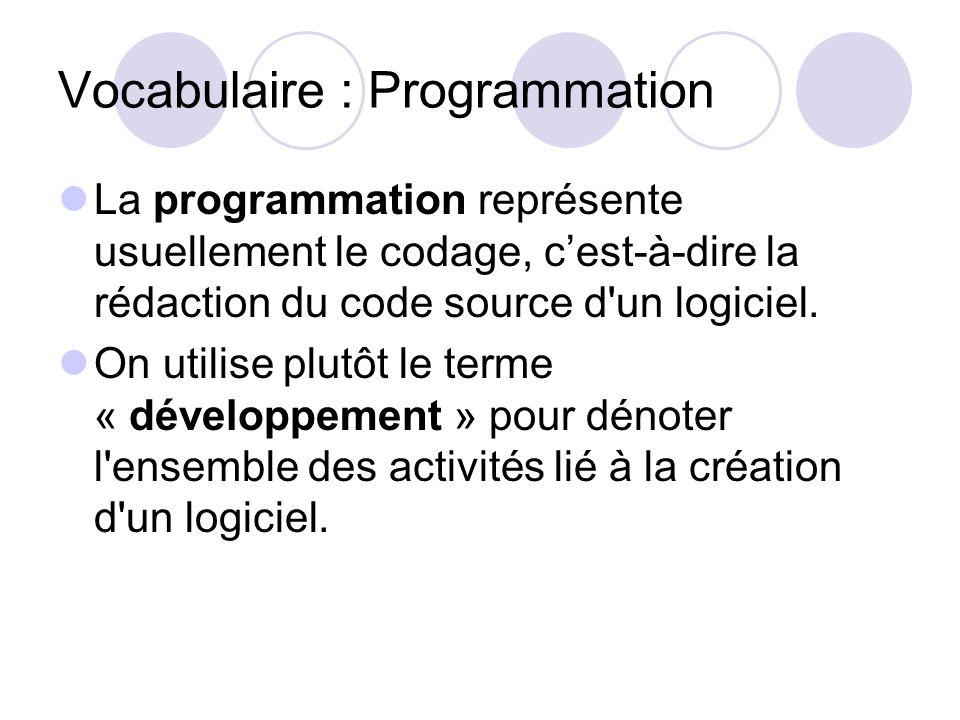 Vocabulaire : Programmation La programmation représente usuellement le codage, cest-à-dire la rédaction du code source d'un logiciel. On utilise plutô