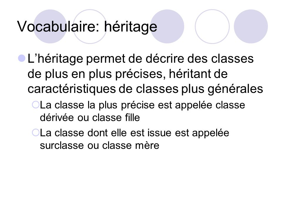 Vocabulaire: héritage Lhéritage permet de décrire des classes de plus en plus précises, héritant de caractéristiques de classes plus générales La clas