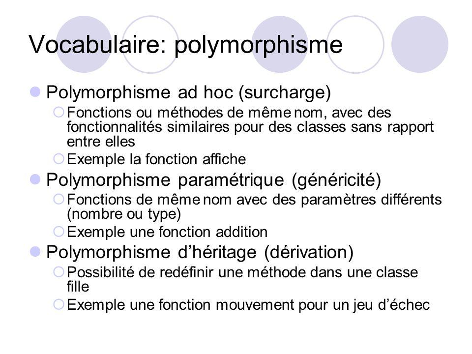 Vocabulaire: polymorphisme Polymorphisme ad hoc (surcharge) Fonctions ou méthodes de même nom, avec des fonctionnalités similaires pour des classes sa