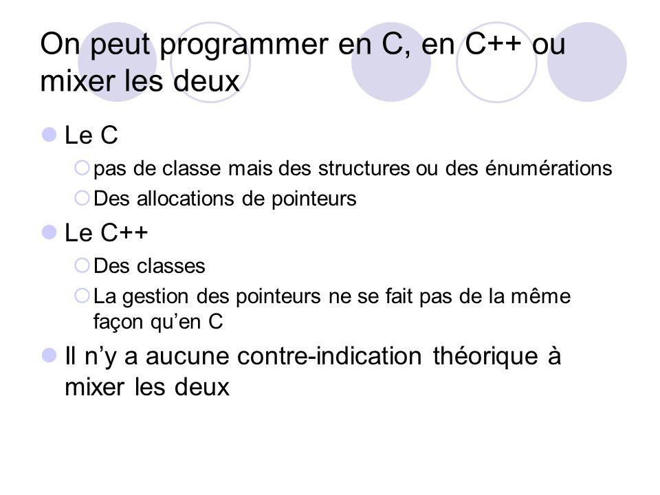 On peut programmer en C, en C++ ou mixer les deux Le C pas de classe mais des structures ou des énumérations Des allocations de pointeurs Le C++ Des c