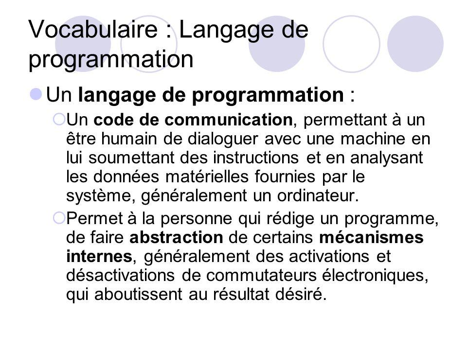 Vocabulaire : Langage de programmation Un langage de programmation : Un code de communication, permettant à un être humain de dialoguer avec une machi