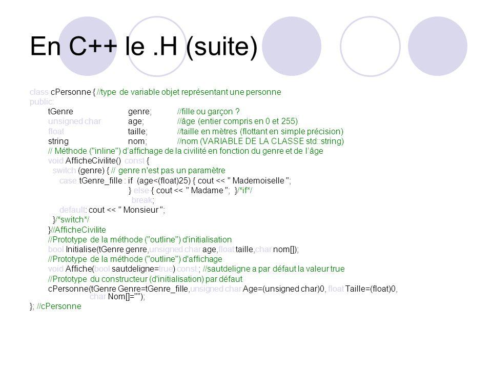 En C++ le.H (suite) class cPersonne { //type de variable objet représentant une personne public: tGenregenre;//fille ou garçon ? unsigned charage;//âg
