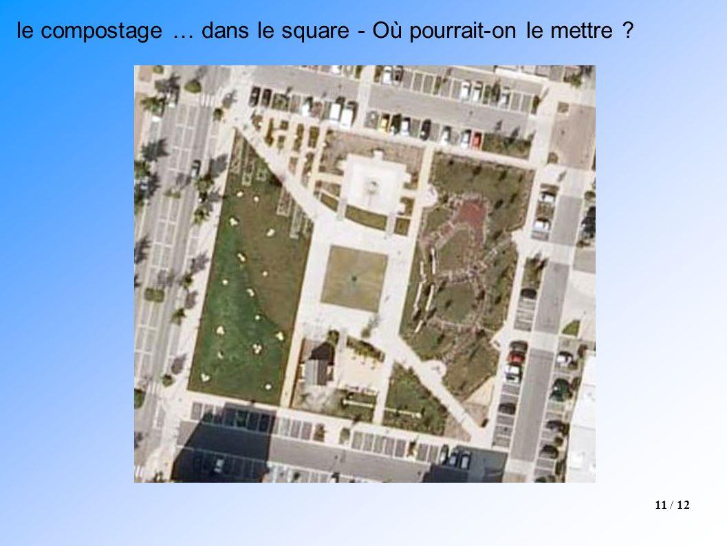 11 / 12 le compostage … dans le square - Où pourrait-on le mettre ?