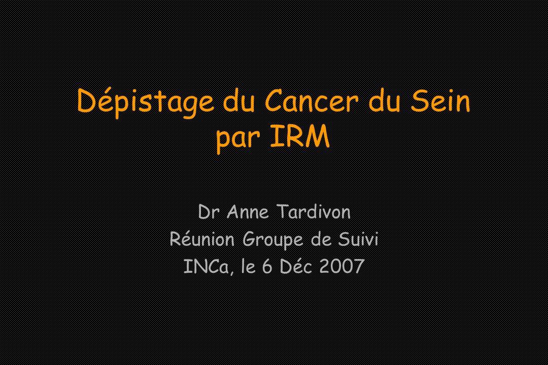 Dépistage du Cancer du Sein par IRM Dr Anne Tardivon Réunion Groupe de Suivi INCa, le 6 Déc 2007