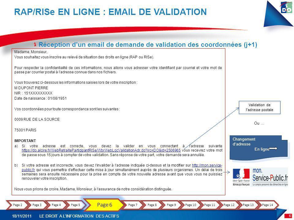 RAP/RISe en ligne : validation des coordonnées en ligne (j+1) RAP/RISe EN LIGNE : VALIDATION DES COORDONNEES Validation de ladresse postale Madame, Monsieur, Vous souhaitez vous inscrire au Relevé de situation des droits en ligne RAP ou RISe.