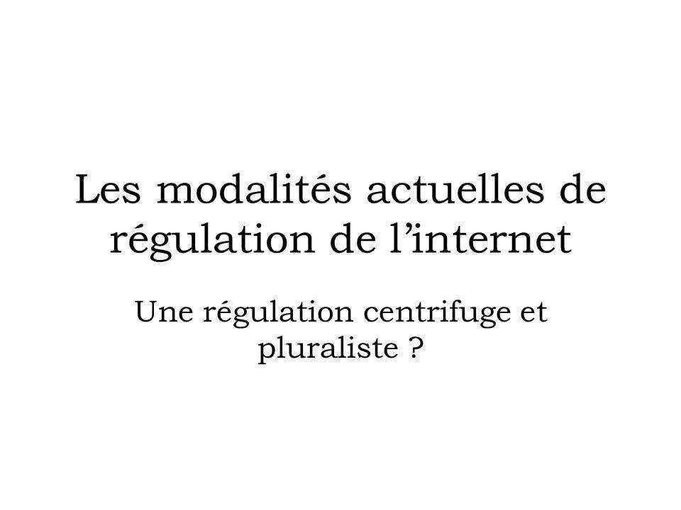 Les modalités actuelles de régulation de linternet Une régulation centrifuge et pluraliste ?