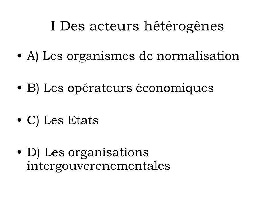 I Des acteurs hétérogènes A) Les organismes de normalisation B) Les opérateurs économiques C) Les Etats D) Les organisations intergouverenementales