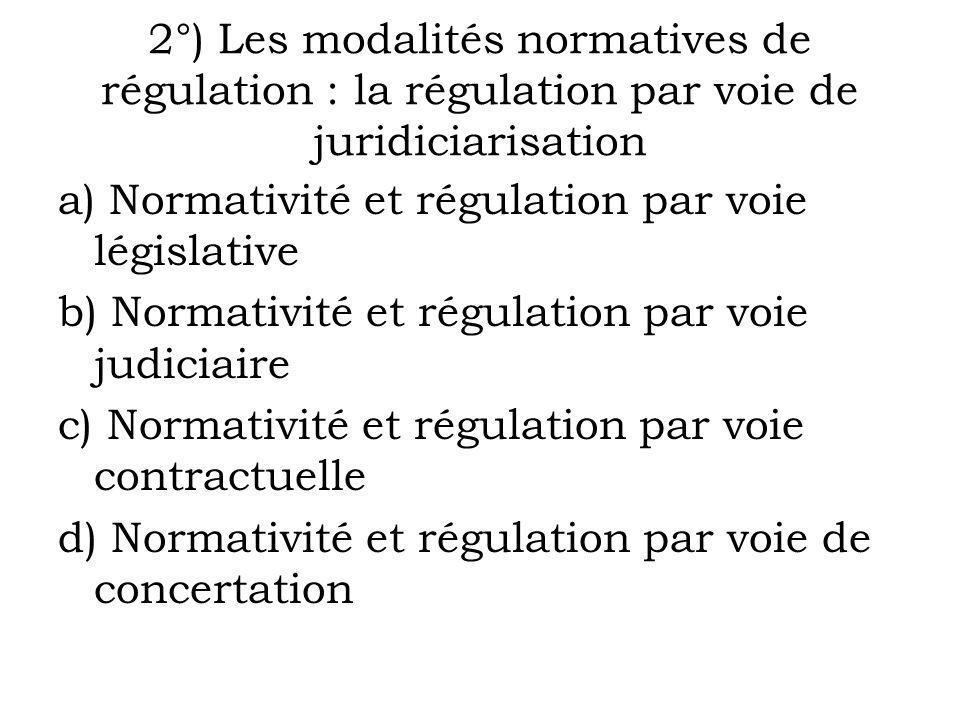 2°) Les modalités normatives de régulation : la régulation par voie de juridiciarisation a) Normativité et régulation par voie législative b) Normativ