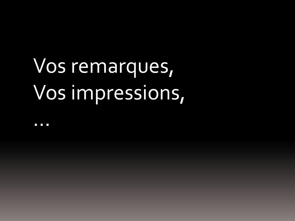 Vos remarques, Vos impressions, …