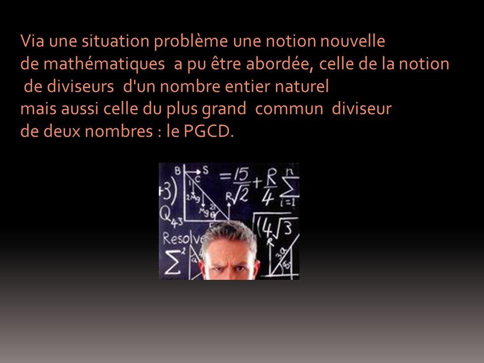 Via une situation problème une notion nouvelle de mathématiques a pu être abordée, celle de la notion de diviseurs d un nombre entier naturel mais aussi celle du plus grand commun diviseur de deux nombres : le PGCD.