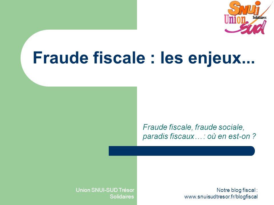 Union SNUI-SUD Trésor Solidaires Notre blog fiscal : www.snuisudtresor.fr/blogfiscal Fraude fiscale : les enjeux... Fraude fiscale, fraude sociale, pa