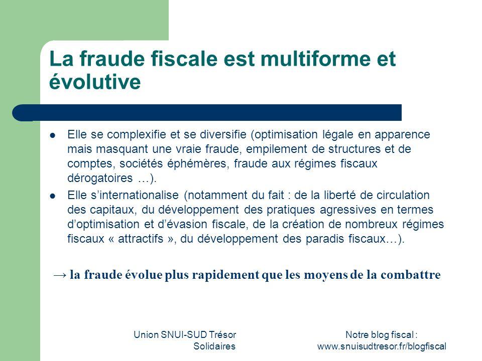 Union SNUI-SUD Trésor Solidaires Notre blog fiscal : www.snuisudtresor.fr/blogfiscal La fraude fiscale est multiforme et évolutive Elle se complexifie