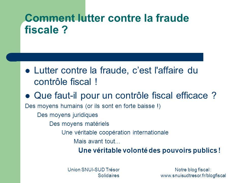 Union SNUI-SUD Trésor Solidaires Notre blog fiscal : www.snuisudtresor.fr/blogfiscal Comment lutter contre la fraude fiscale ? Lutter contre la fraude