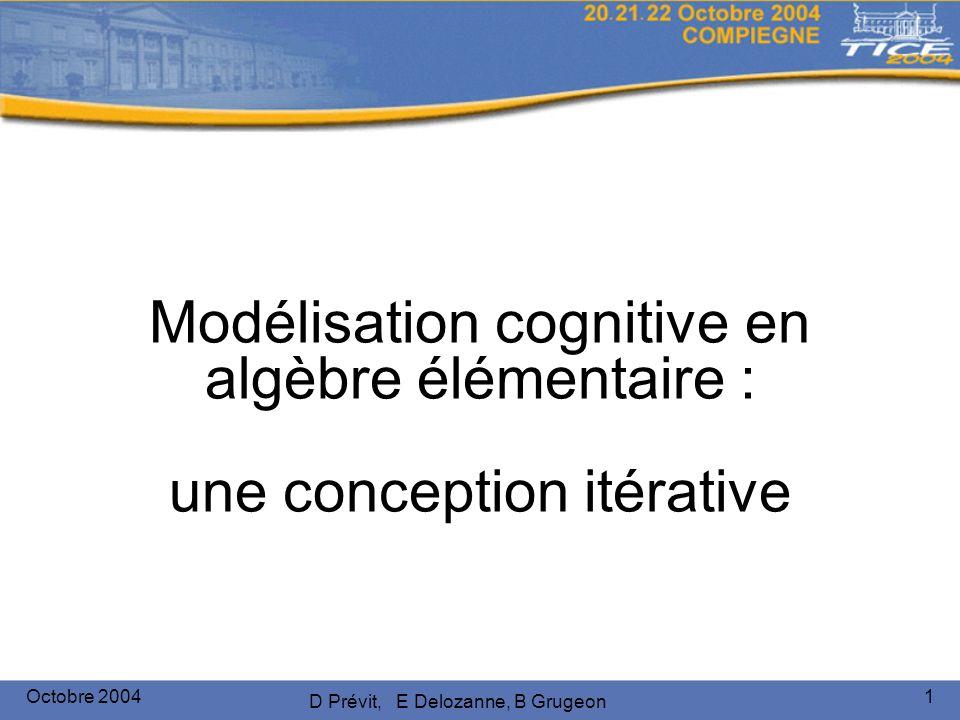 Octobre 2004 D Prévit, E Delozanne, B Grugeon 1 Modélisation cognitive en algèbre élémentaire : une conception itérative