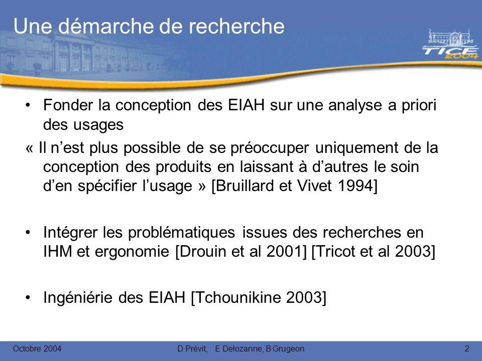 Octobre 2004D Prévit, E Delozanne, B Grugeon2 Une démarche de recherche Fonder la conception des EIAH sur une analyse a priori des usages « Il nest plus possible de se préoccuper uniquement de la conception des produits en laissant à dautres le soin den spécifier lusage » [Bruillard et Vivet 1994] Intégrer les problématiques issues des recherches en IHM et ergonomie [Drouin et al 2001] [Tricot et al 2003] Ingéniérie des EIAH [Tchounikine 2003]