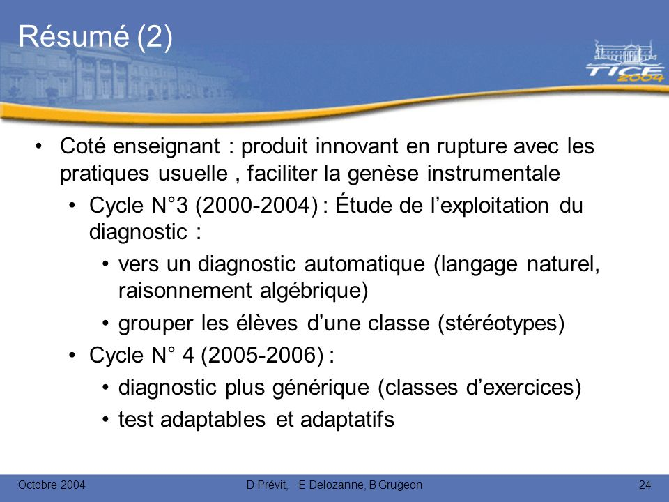 Octobre 2004D Prévit, E Delozanne, B Grugeon24 Résumé (2) Coté enseignant : produit innovant en rupture avec les pratiques usuelle, faciliter la genèse instrumentale Cycle N°3 (2000-2004) : Étude de lexploitation du diagnostic : vers un diagnostic automatique (langage naturel, raisonnement algébrique) grouper les élèves dune classe (stéréotypes) Cycle N° 4 (2005-2006) : diagnostic plus générique (classes dexercices) test adaptables et adaptatifs
